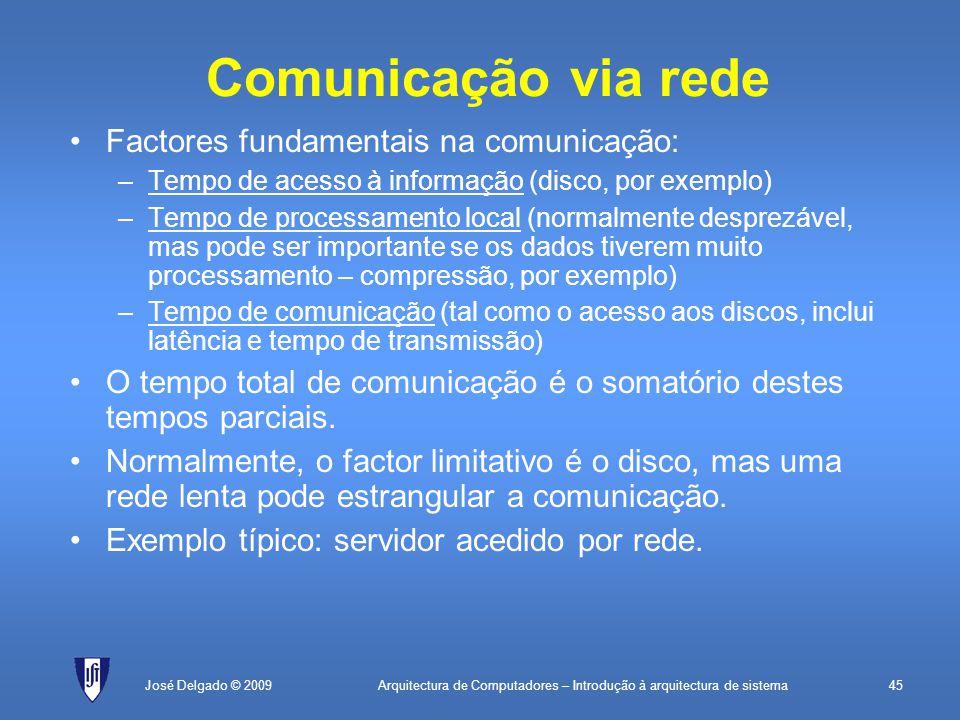 Arquitectura de Computadores – Introdução à arquitectura de sistema45José Delgado © 2009 Comunicação via rede Factores fundamentais na comunicação: –Tempo de acesso à informação (disco, por exemplo) –Tempo de processamento local (normalmente desprezável, mas pode ser importante se os dados tiverem muito processamento – compressão, por exemplo) –Tempo de comunicação (tal como o acesso aos discos, inclui latência e tempo de transmissão) O tempo total de comunicação é o somatório destes tempos parciais.