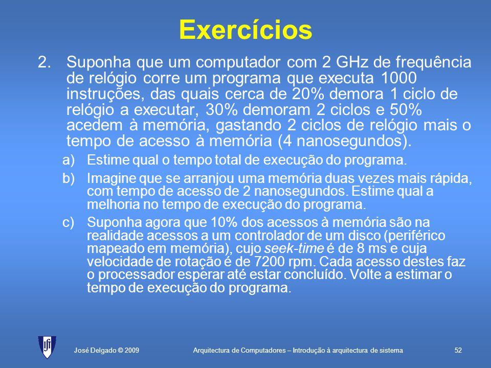 Arquitectura de Computadores – Introdução à arquitectura de sistema52José Delgado © 2009 Exercícios 2.Suponha que um computador com 2 GHz de frequência de relógio corre um programa que executa 1000 instruções, das quais cerca de 20% demora 1 ciclo de relógio a executar, 30% demoram 2 ciclos e 50% acedem à memória, gastando 2 ciclos de relógio mais o tempo de acesso à memória (4 nanosegundos).