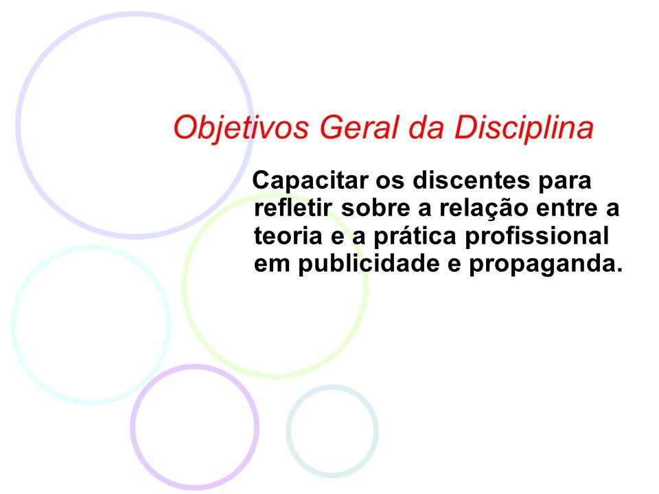 Objetivos Geral da Disciplina Capacitar os discentes para refletir sobre a relação entre a teoria e a prática profissional em publicidade e propaganda.