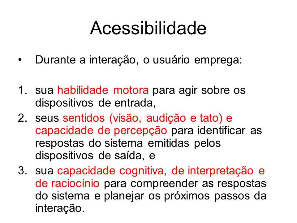 Acessibilidade Durante a interação, o usuário emprega: 1.sua habilidade motora para agir sobre os dispositivos de entrada, 2.seus sentidos (visão, aud