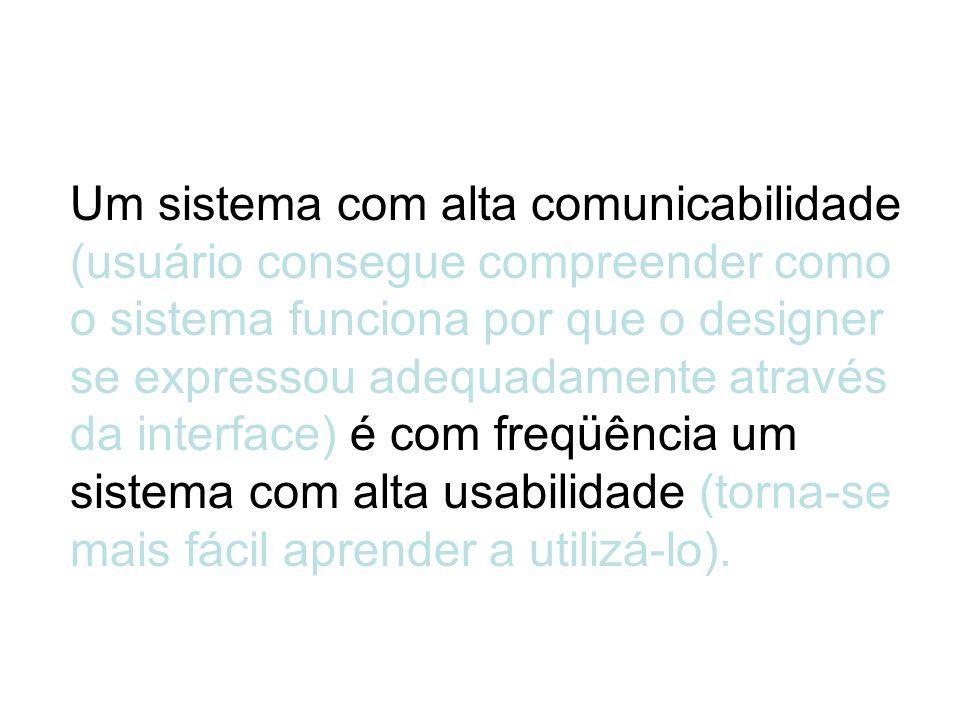 Um sistema com alta comunicabilidade (usuário consegue compreender como o sistema funciona por que o designer se expressou adequadamente através da in