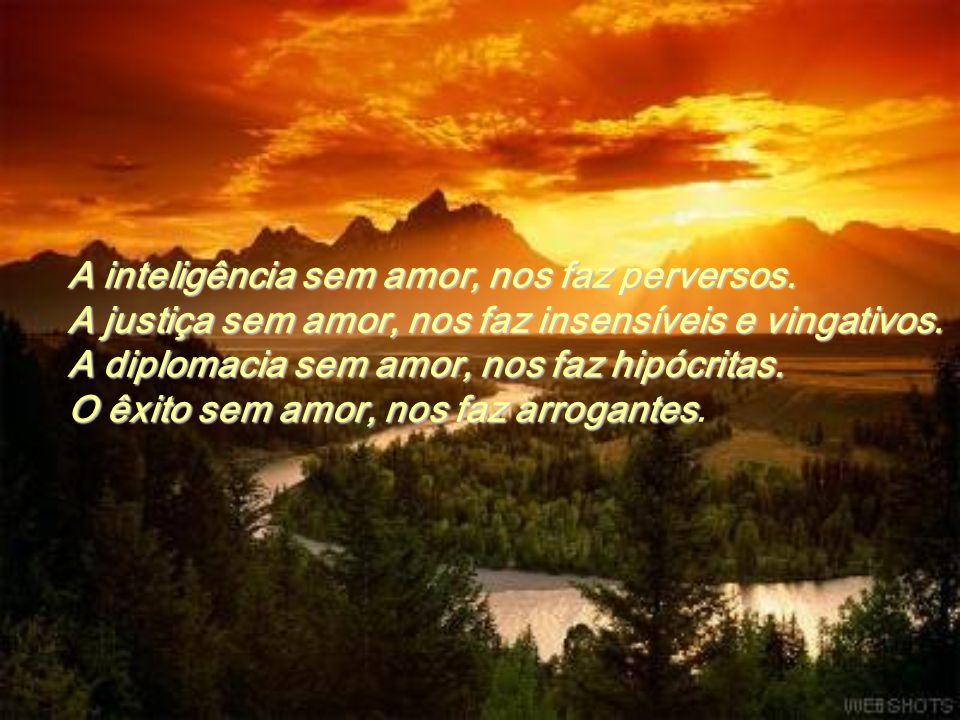 A inteligência sem amor, nos faz perversos.A justiça sem amor, nos faz insensíveis e vingativos.