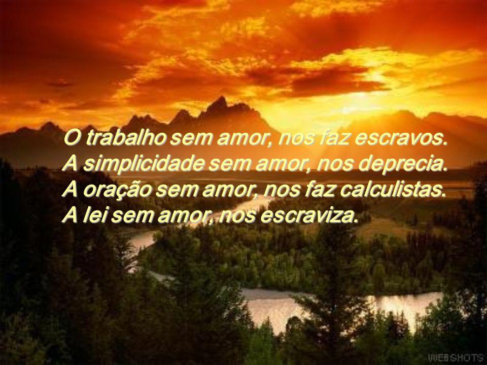 A riqueza sem amor, nos faz avaros. A pobreza sem amor, nos faz orgulhosos. A beleza sem amor, nos faz ridículos. A autoridade sem amor, nos faz tiran