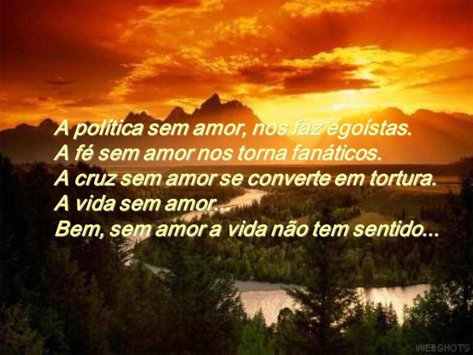 A política sem amor, nos faz egoístas.A fé sem amor nos torna fanáticos.