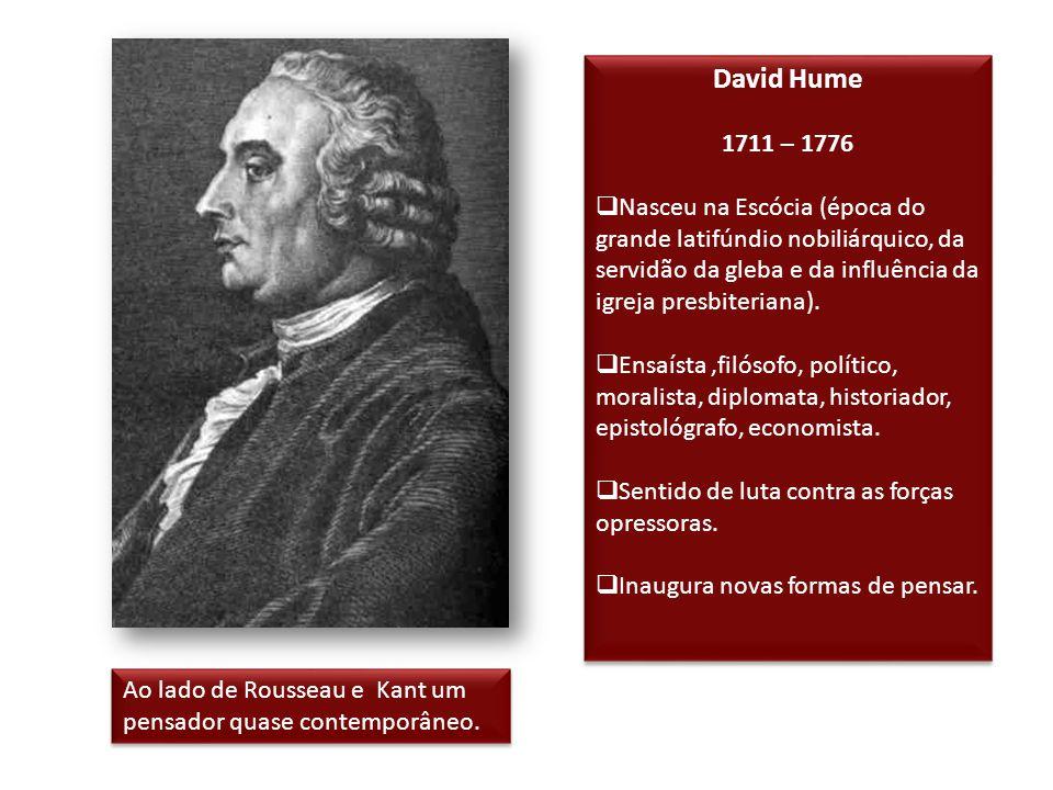 David Hume 1711 – 1776  Nasceu na Escócia (época do grande latifúndio nobiliárquico, da servidão da gleba e da influência da igreja presbiteriana).