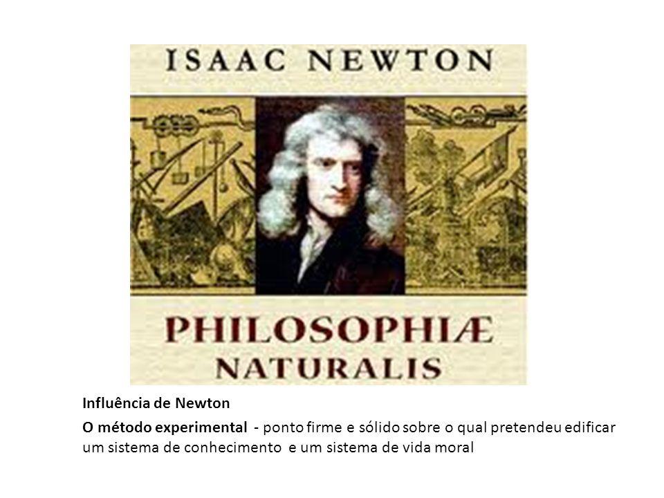 Influência de Newton O método experimental - ponto firme e sólido sobre o qual pretendeu edificar um sistema de conhecimento e um sistema de vida moral