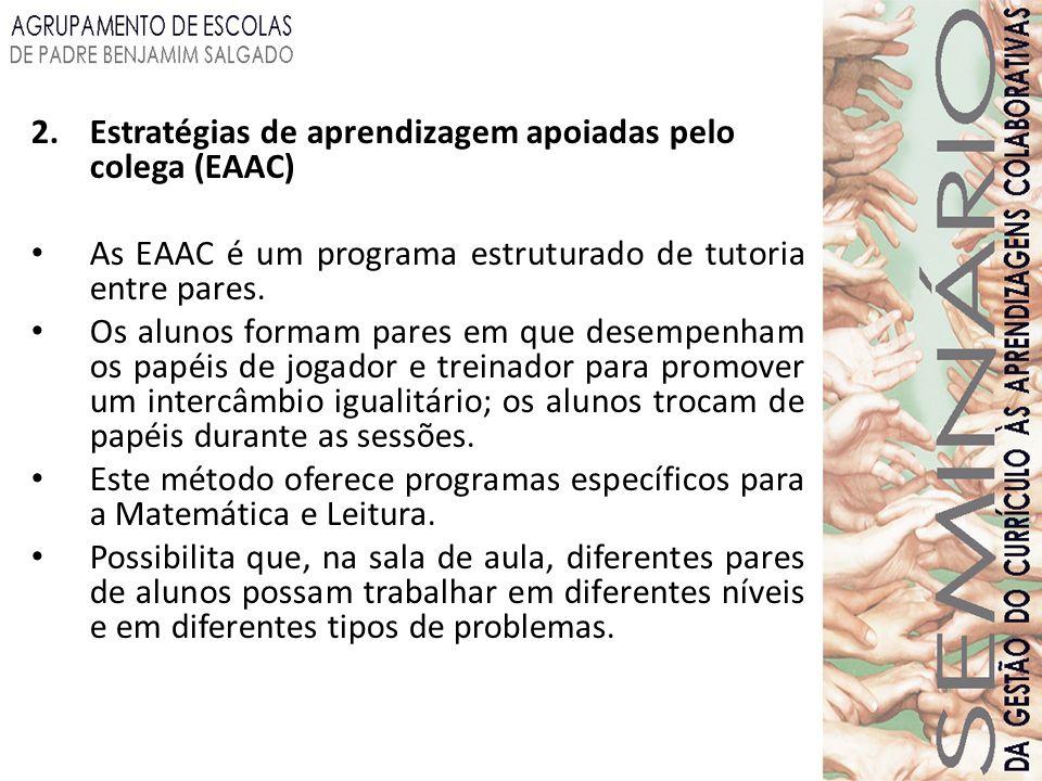 2.Estratégias de aprendizagem apoiadas pelo colega (EAAC) As EAAC é um programa estruturado de tutoria entre pares. Os alunos formam pares em que dese