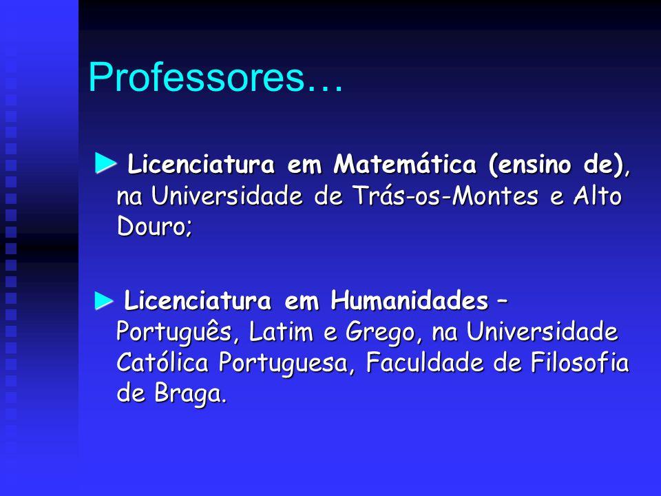 Professores… ► Licenciatura em Matemática (ensino de), na Universidade de Trás-os-Montes e Alto Douro; ► Licenciatura em Humanidades – Português, Lati