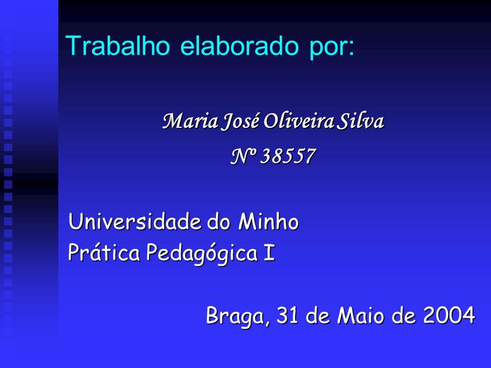 Trabalho elaborado por: Maria José Oliveira Silva Nº 38557 Universidade do Minho Prática Pedagógica I Braga, 31 de Maio de 2004