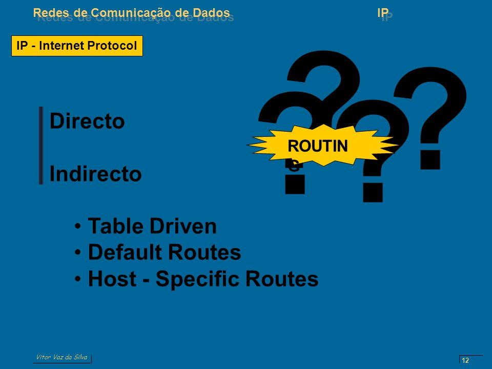 Vitor Vaz da Silva Redes de Comunicação de DadosIP 12 IP - Internet Protocol ? ? ? ? ROUTIN G Directo Indirecto Table Driven Default Routes Host - Spe