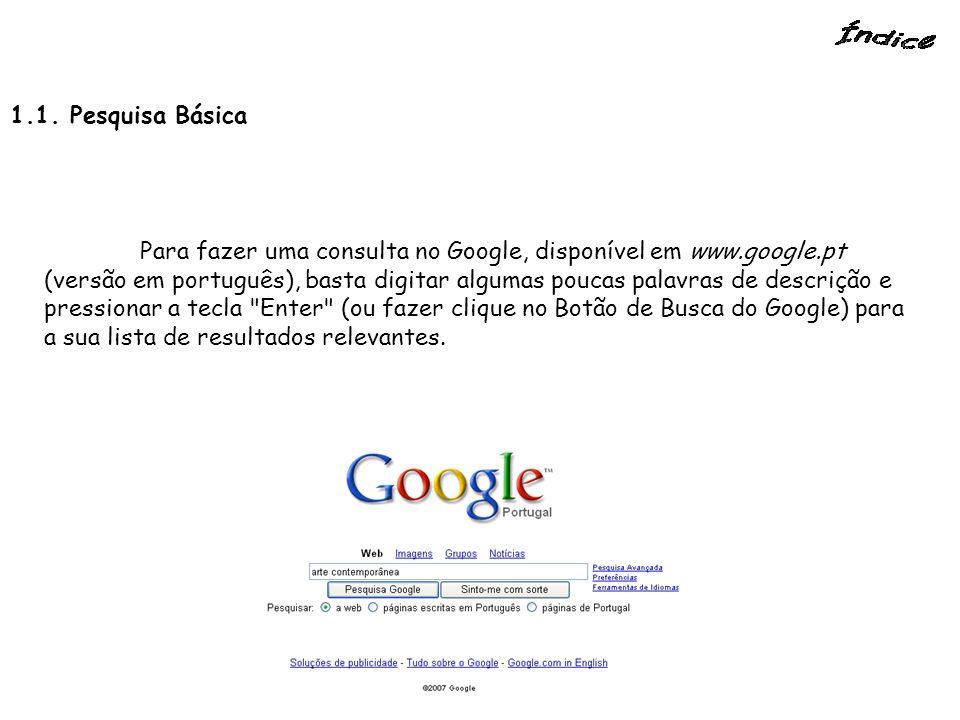 1.1. Pesquisa Básica Para fazer uma consulta no Google, disponível em www.google.pt (versão em português), basta digitar algumas poucas palavras de de