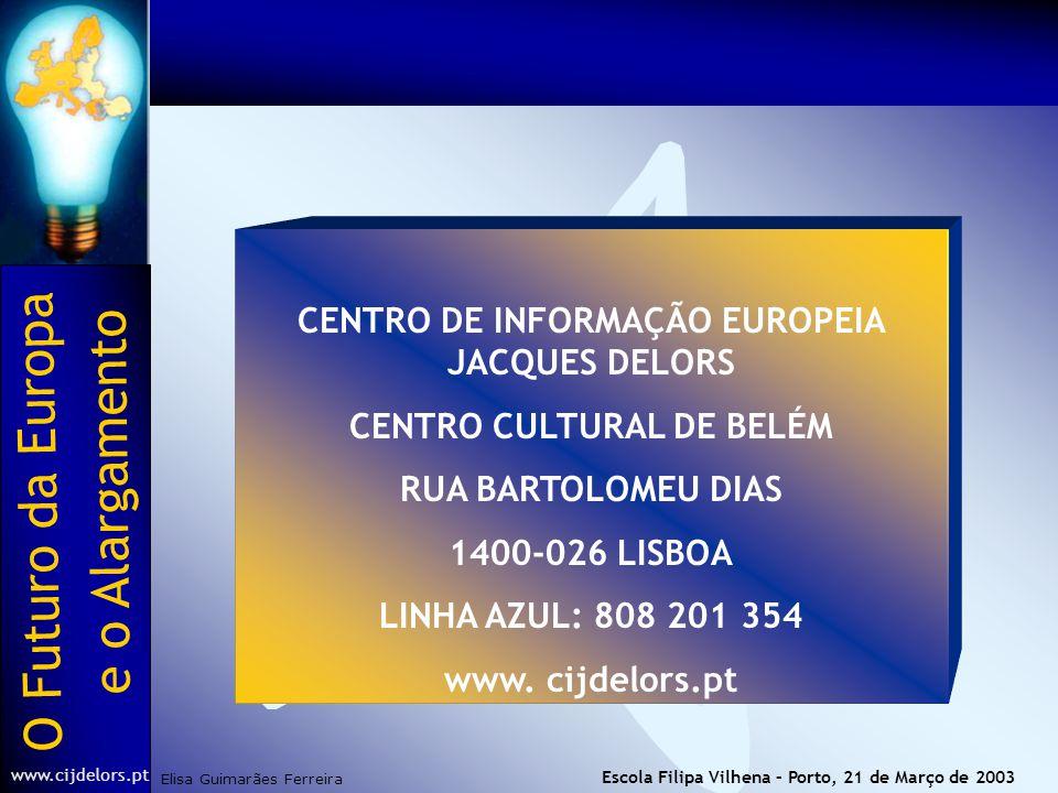 O Futuro da Europa Elisa Guimarães Ferreira e o Alargamento www.cijdelors.pt Escola Filipa Vilhena – Porto, 21 de Março de 2003 CENTRO DE INFORMAÇÃO EUROPEIA JACQUES DELORS CENTRO CULTURAL DE BELÉM RUA BARTOLOMEU DIAS 1400-026 LISBOA LINHA AZUL: 808 201 354 www.