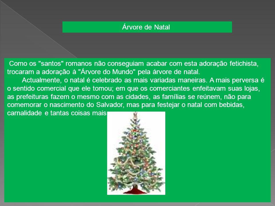 Como os santos romanos não conseguiam acabar com esta adoração fetichista, trocaram a adoração à Árvore do Mundo pela árvore de natal.