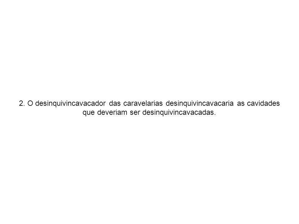 2. O desinquivincavacador das caravelarias desinquivincavacaria as cavidades que deveriam ser desinquivincavacadas.