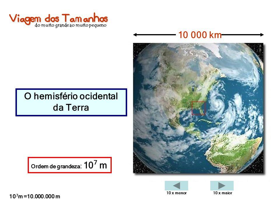 Viagem dos Tamanhos do muito grande ao muito pequeno O hemisfério ocidental da Terra 10 000 km Ordem de grandeza : 10 7 m 10 7 m =10.000.000 m 10 x me
