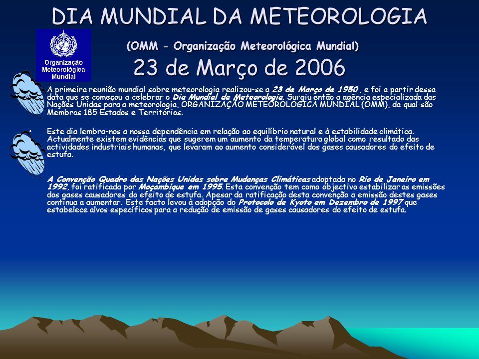 DIA MUNDIAL DA METEOROLOGIA (OMM - Organização Meteorológica Mundial) 23 de Março de 2006 A primeira reunião mundial sobre meteorologia realizou-se a 23 de Março de 1950, e foi a partir dessa data que se começou a celebrar o Dia Mundial da Meteorologia.
