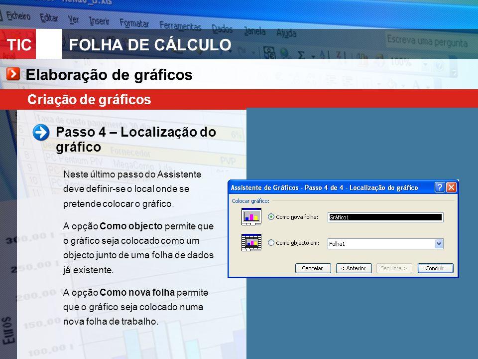 TIC 10FOLHA DE CÁLCULO Criação de gráficos Passo 4 – Localização do gráfico Neste último passo do Assistente deve definir-se o local onde se pretende