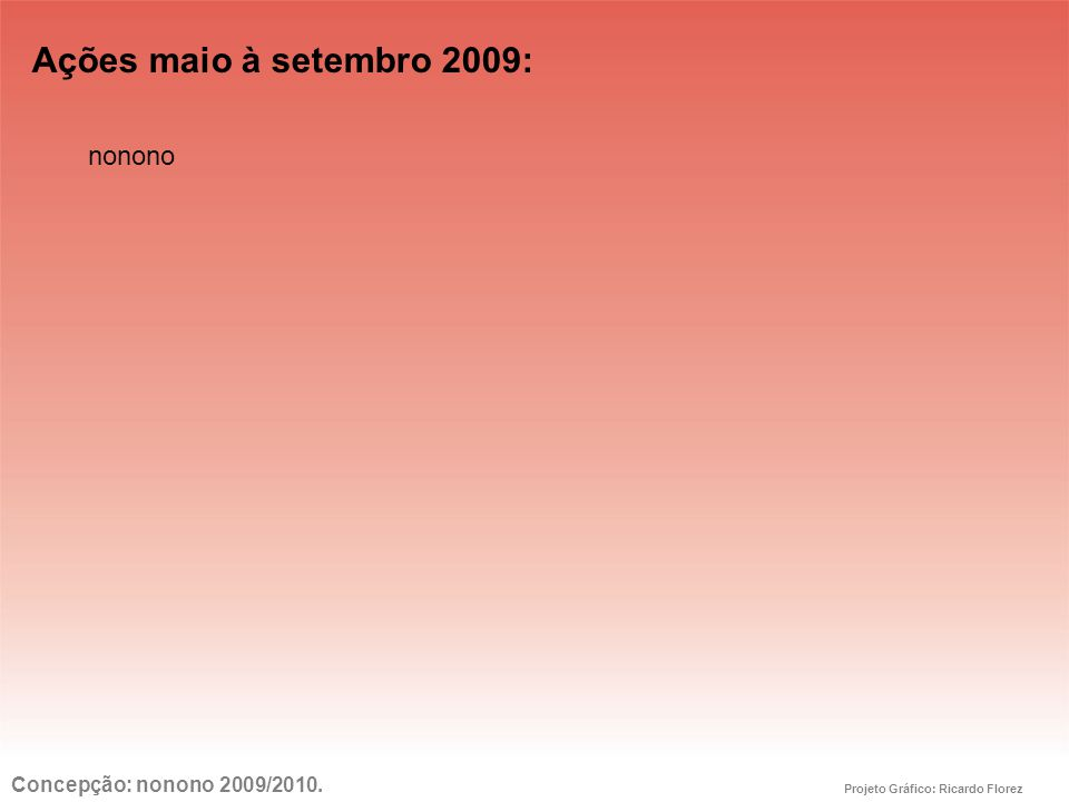 Ações maio à setembro 2009: Concepção: nonono 2009/2010. Projeto Gráfico: Ricardo Florez nonono