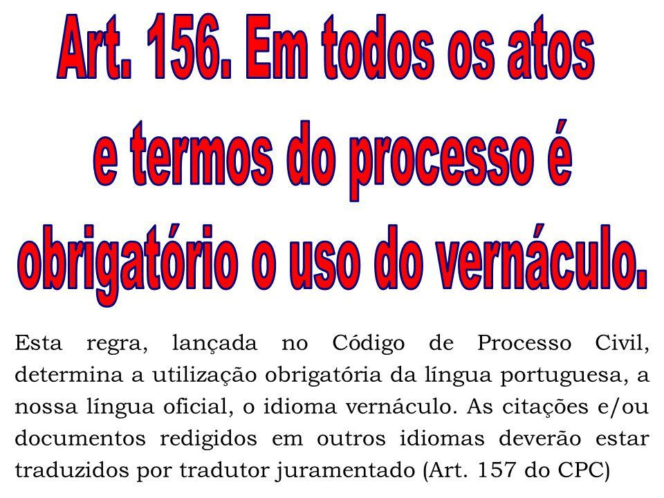 Esta regra, lançada no Código de Processo Civil, determina a utilização obrigatória da língua portuguesa, a nossa língua oficial, o idioma vernáculo.