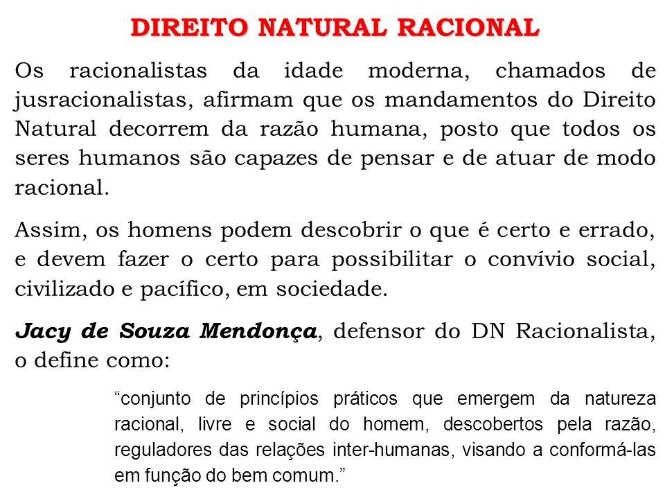 DIREITO NATURAL RACIONAL Os racionalistas da idade moderna, chamados de jusracionalistas, afirmam que os mandamentos do Direito Natural decorrem da razão humana, posto que todos os seres humanos são capazes de pensar e de atuar de modo racional.