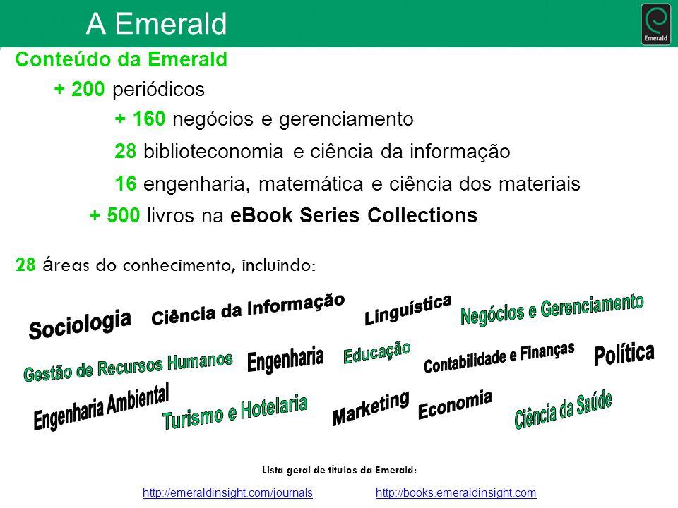 Conteúdo da Emerald + 200 periódicos + 160 negócios e gerenciamento 28 biblioteconomia e ciência da informação 16 engenharia, matemática e ciência dos materiais + 500 livros na eBook Series Collections 28 á reas do conhecimento, incluindo: Lista geral de t í tulos da Emerald: http://emeraldinsight.com/journalshttp://emeraldinsight.com/journals http://books.emeraldinsight.comhttp://books.emeraldinsight.com