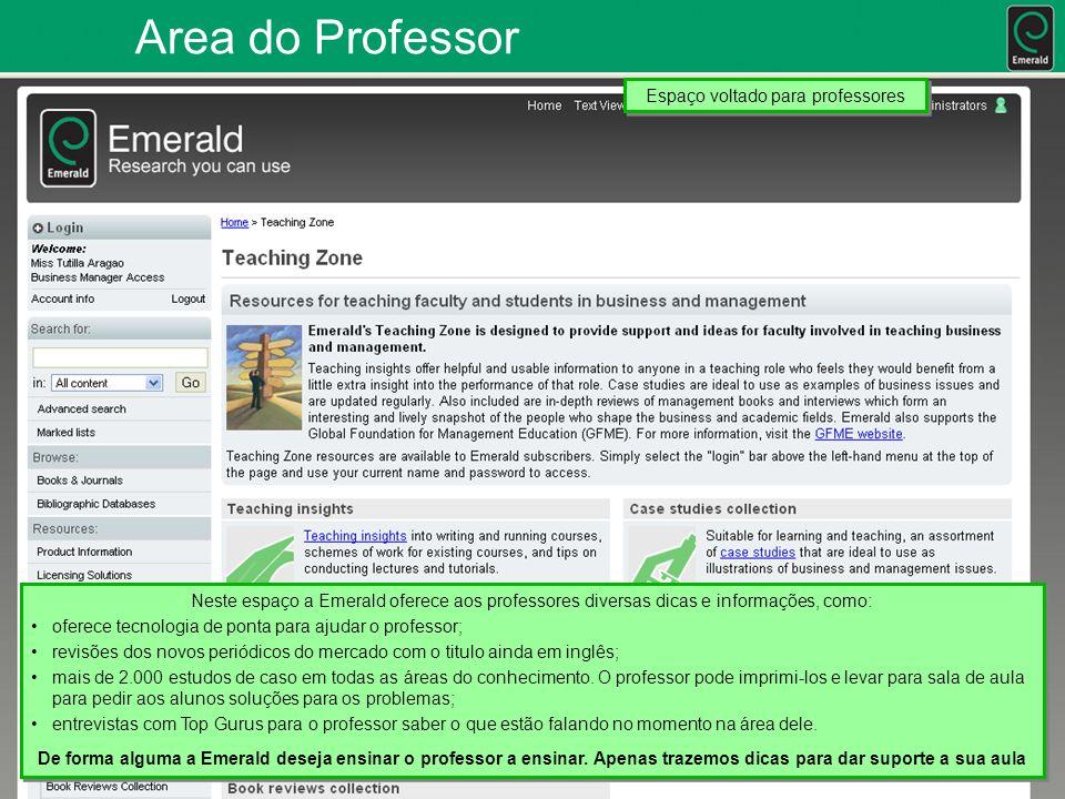 Area do Professor Neste espaço a Emerald oferece aos professores diversas dicas e informações, como: oferece tecnologia de ponta para ajudar o professor; revisões dos novos periódicos do mercado com o titulo ainda em inglês; mais de 2.000 estudos de caso em todas as áreas do conhecimento.