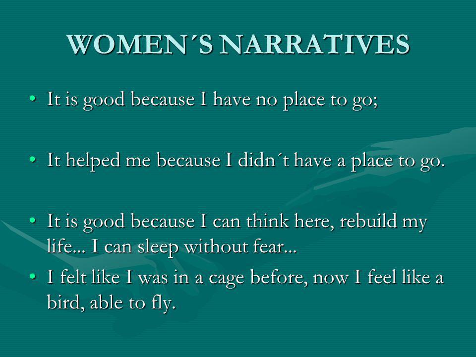 WOMEN´S NARRATIVES It is good because I have no place to go;It is good because I have no place to go; It helped me because I didn´t have a place to go.It helped me because I didn´t have a place to go.
