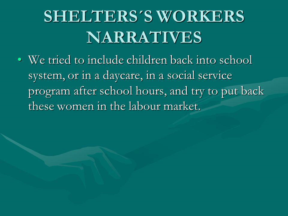 SHELTERS´S WORKERS NARRATIVES We tried to include children back into school system, or in a daycare, in a social service program after school hours, a