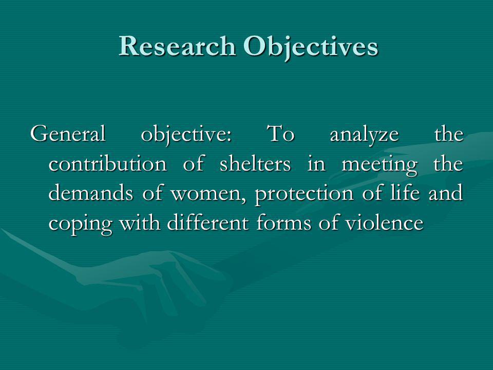 Research Objectives General objective: To analyze the contribution of shelters in meeting the demands of women, protection of life and coping with dif