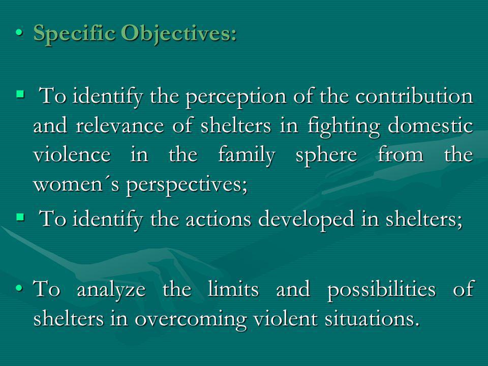 Specific Objectives:Specific Objectives:  To identify the perception of the contribution and relevance of shelters in fighting domestic violence in t