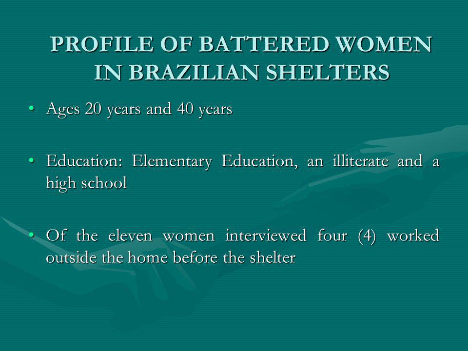 PROFILE OF BATTERED WOMEN IN BRAZILIAN SHELTERS Ages 20 years and 40 yearsAges 20 years and 40 years Education: Elementary Education, an illiterate and a high schoolEducation: Elementary Education, an illiterate and a high school Of the eleven women interviewed four (4) worked outside the home before the shelterOf the eleven women interviewed four (4) worked outside the home before the shelter