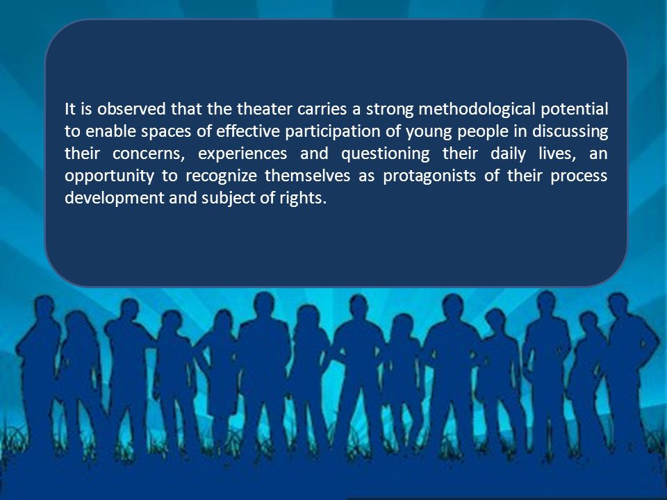 It is observed that the theater carries a strong methodological potential to enable spaces of effective participation of young people in discussing their concerns, experiences and questioning their daily lives, an opportunity to recognize themselves as protagonists of their process development and subject of rights.