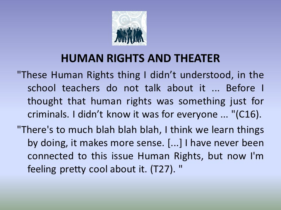 HUMAN RIGHTS AND THEATER These Human Rights thing I didn't understood, in the school teachers do not talk about it...