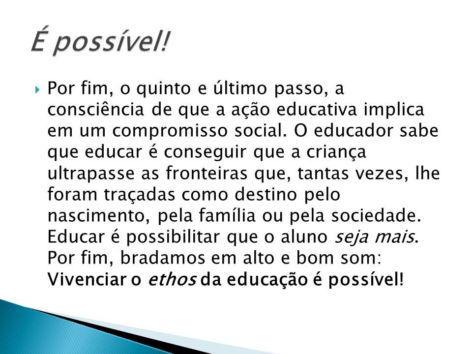  Por fim, o quinto e último passo, a consciência de que a ação educativa implica em um compromisso social. O educador sabe que educar é conseguir que