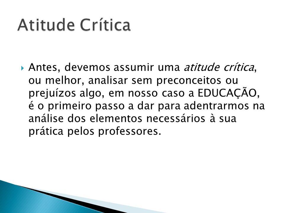  Antes, devemos assumir uma atitude crítica, ou melhor, analisar sem preconceitos ou prejuízos algo, em nosso caso a EDUCAÇÃO, é o primeiro passo a d
