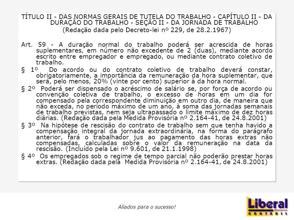 Aliados para o sucesso! TÍTULO II - DAS NORMAS GERAIS DE TUTELA DO TRABALHO - CAPÍTULO II - DA DURAÇÃO DO TRABALHO - SEÇÃO II - DA JORNADA DE TRABALHO