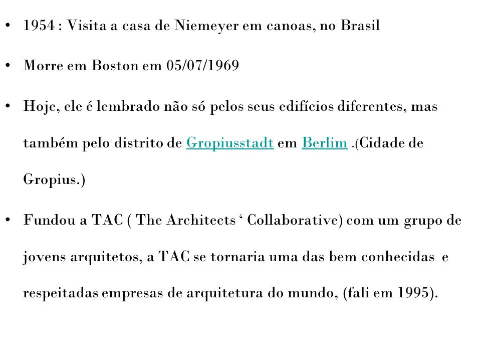 1954 : Visita a casa de Niemeyer em canoas, no Brasil Morre em Boston em 05/07/1969 Hoje, ele é lembrado não só pelos seus edifícios diferentes, mas t