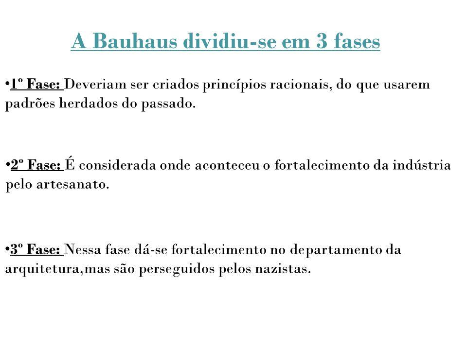 A Bauhaus dividiu-se em 3 fases 1º Fase: Deveriam ser criados princípios racionais, do que usarem padrões herdados do passado. 2º Fase: É considerada