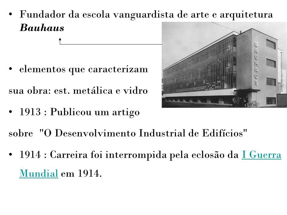 Fundador da escola vanguardista de arte e arquitetura Bauhaus elementos que caracterizam sua obra: est. metálica e vidro 1913 : Publicou um artigo sob