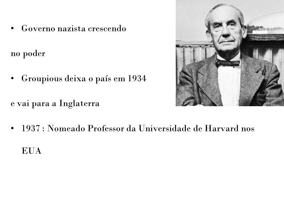 Governo nazista crescendo no poder Groupious deixa o país em 1934 e vai para a Inglaterra 1937 : Nomeado Professor da Universidade de Harvard nos EUA
