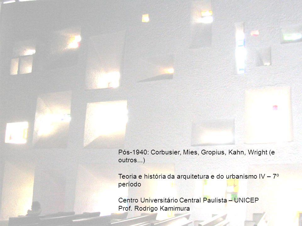 Pós-1940: Corbusier, Mies, Gropius, Kahn, Wright (e outros...) Teoria e história da arquitetura e do urbanismo IV – 7º período Centro Universitário Central Paulista – UNICEP Prof.