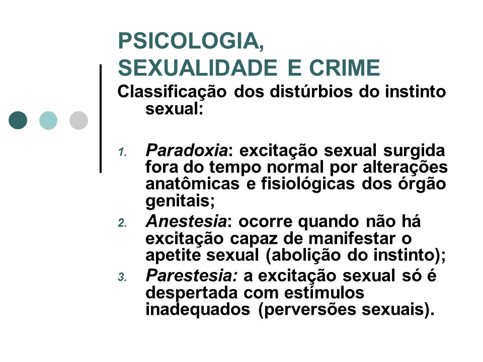 PSICOLOGIA, SEXUALIDADE E CRIME Classificação dos distúrbios do instinto sexual: 1. Paradoxia: excitação sexual surgida fora do tempo normal por alter