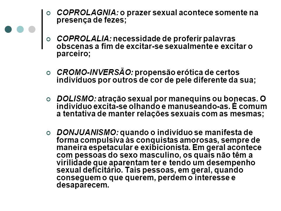 COPROLAGNIA: o prazer sexual acontece somente na presença de fezes; COPROLALIA: necessidade de proferir palavras obscenas a fim de excitar-se sexualme