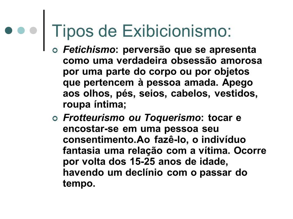 Tipos de Exibicionismo: Fetichismo: perversão que se apresenta como uma verdadeira obsessão amorosa por uma parte do corpo ou por objetos que pertence