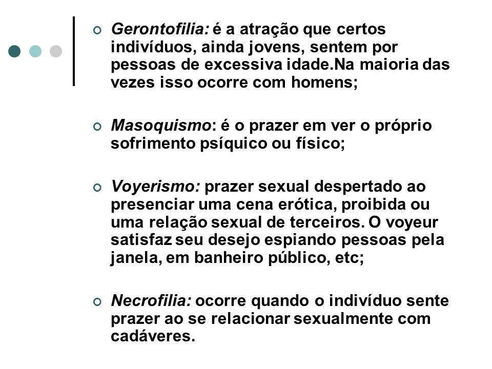 Gerontofilia: é a atração que certos indivíduos, ainda jovens, sentem por pessoas de excessiva idade.Na maioria das vezes isso ocorre com homens; Maso