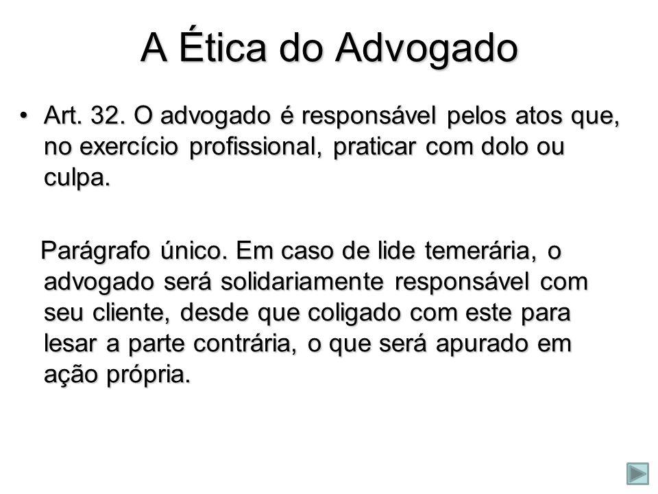 A Ética do Advogado Art. 32. O advogado é responsável pelos atos que, no exercício profissional, praticar com dolo ou culpa.Art. 32. O advogado é resp