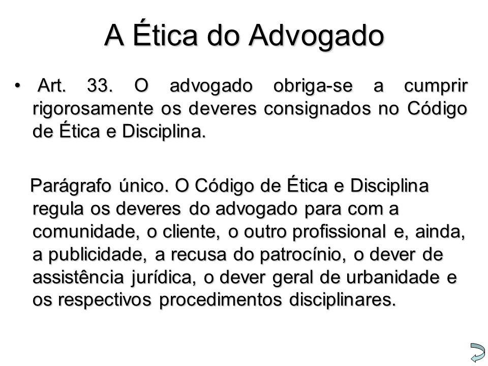 A Ética do Advogado Art. 33. O advogado obriga-se a cumprir rigorosamente os deveres consignados no Código de Ética e Disciplina. Art. 33. O advogado