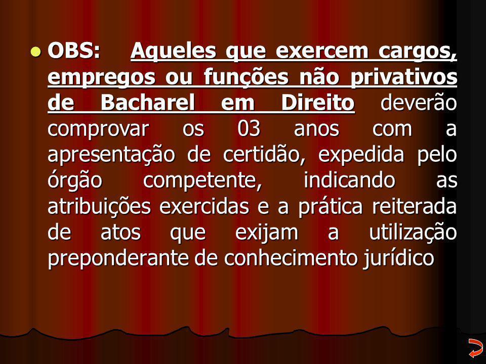 OBS: Aqueles que exercem cargos, empregos ou funções não privativos de Bacharel em Direito deverão comprovar os 03 anos com a apresentação de certidão