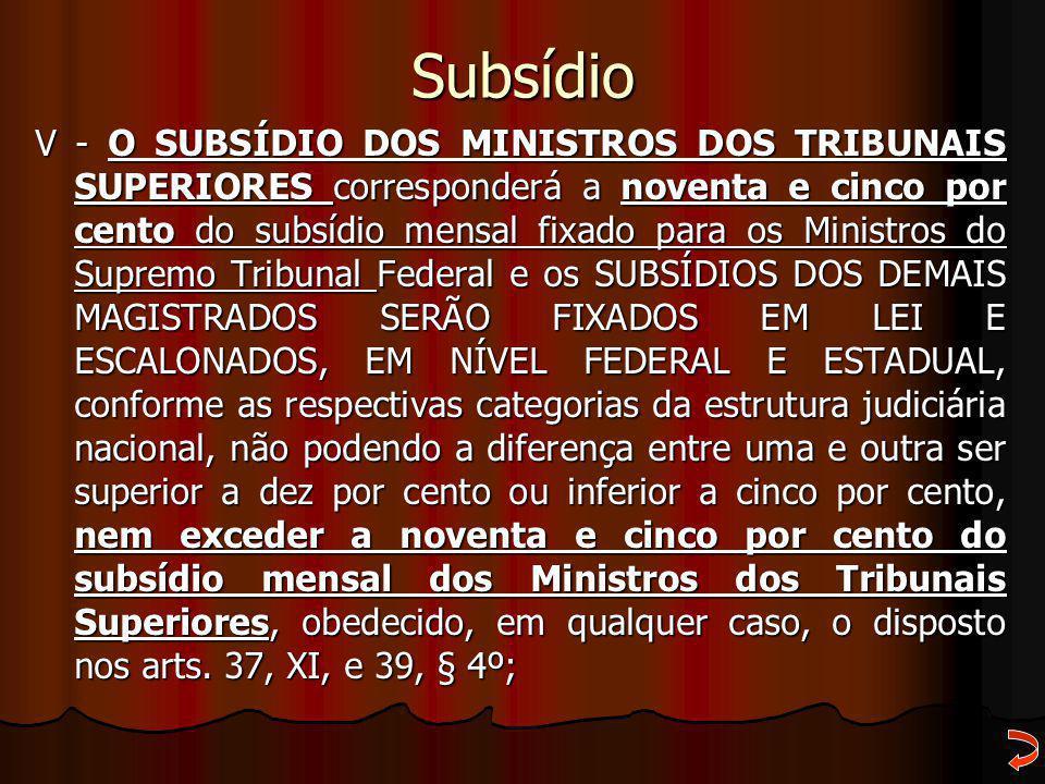 Subsídio V - O SUBSÍDIO DOS MINISTROS DOS TRIBUNAIS SUPERIORES corresponderá a noventa e cinco por cento do subsídio mensal fixado para os Ministros d