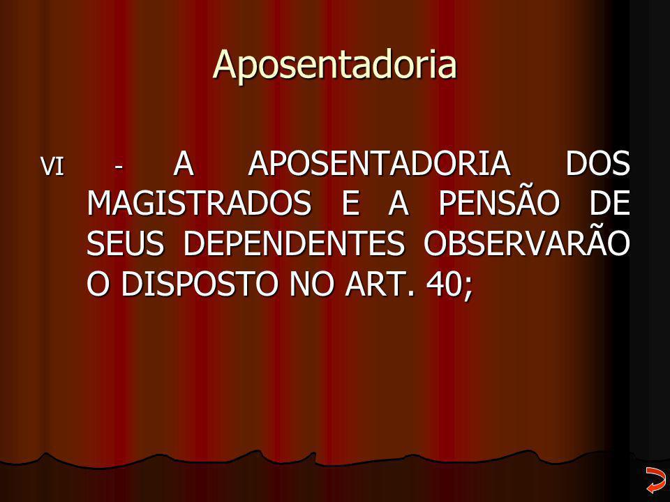 Aposentadoria VI - A APOSENTADORIA DOS MAGISTRADOS E A PENSÃO DE SEUS DEPENDENTES OBSERVARÃO O DISPOSTO NO ART. 40;